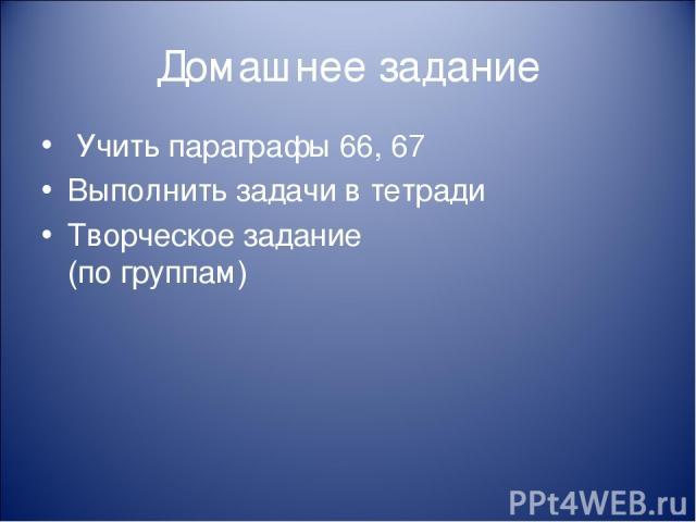 Домашнее задание Учить параграфы 66, 67 Выполнить задачи в тетради Творческое задание (по группам)
