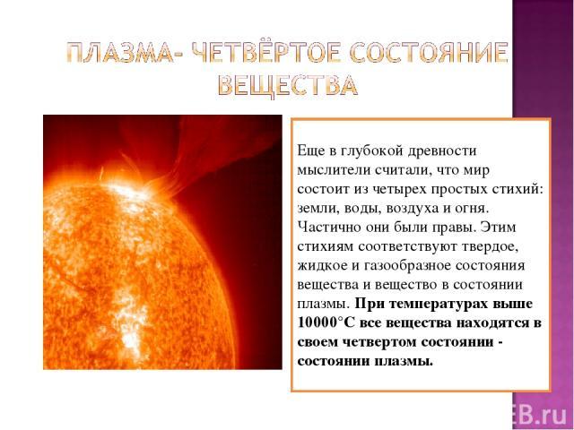 Еще в глубокой древности мыслители считали, что мир состоит из четырех простых стихий: земли, воды, воздуха и огня. Частично они были правы. Этим стихиям соответствуют твердое, жидкое и газообразное состояния вещества и вещество в состоянии плазмы. …