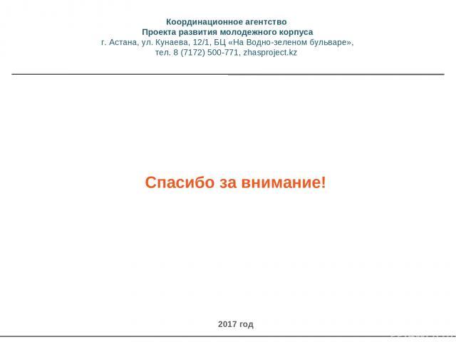 Спасибо за внимание! 2017 год Координационное агентство Проекта развития молодежного корпуса г. Астана, ул. Кунаева, 12/1, БЦ «На Водно-зеленом бульваре», тел. 8 (7172) 500-771, zhasproject.kz