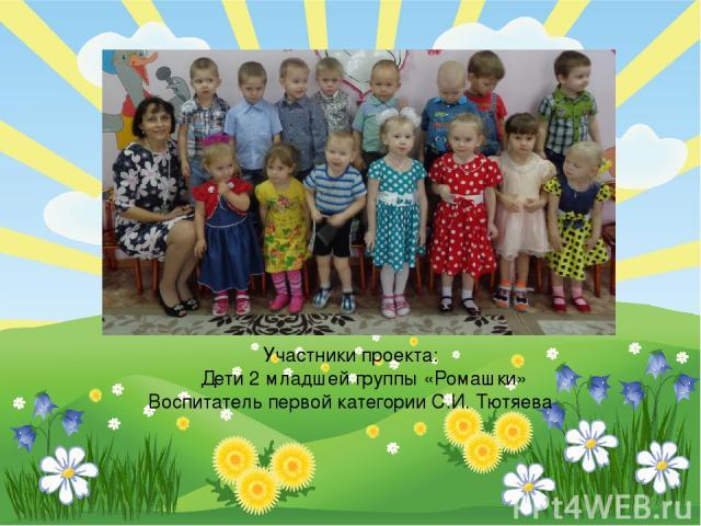 Участники проекта: Дети 2 младшей группы «Ромашки» Воспитатель первой категории С.И. Тютяева FokinaLida.75@mail.ru
