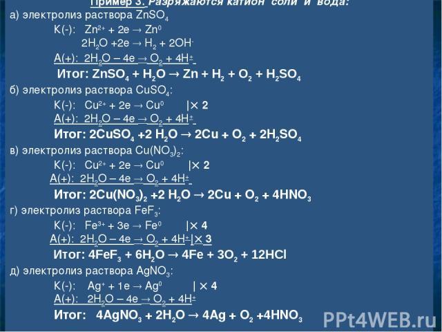Пример 3. Разряжаются катион соли и вода: а) электролиз раствора ZnSO4 К(-): Zn2+ + 2e Zn0 2H2O +2e H2 + 2OH- А(+): 2H2O – 4e O2 + 4H+ Итог: ZnSO4 + H2O Zn + H2 + O2 + H2SO4 б) электролиз раствора CuSO4: К(-): Cu2+ + 2e Cu0   2 А(+): 2H2O – 4e O2 + …