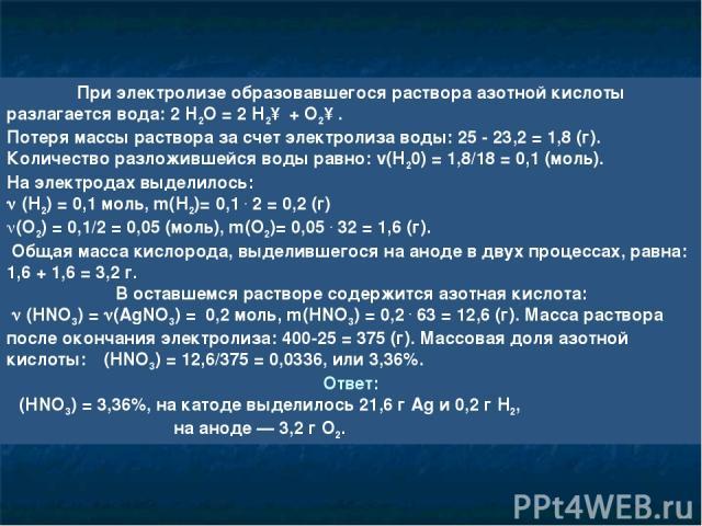 При электролизе образовавшегося раствора азотной кислоты разлагается вода: 2 H2O = 2 Н2↑ + O2↑. Потеря массы раствора за счет электролиза воды: 25 - 23,2 = 1,8 (г). Количество разложившейся воды равно: v(Н20) = 1,8/18 = 0,1 (моль). На электродах выд…