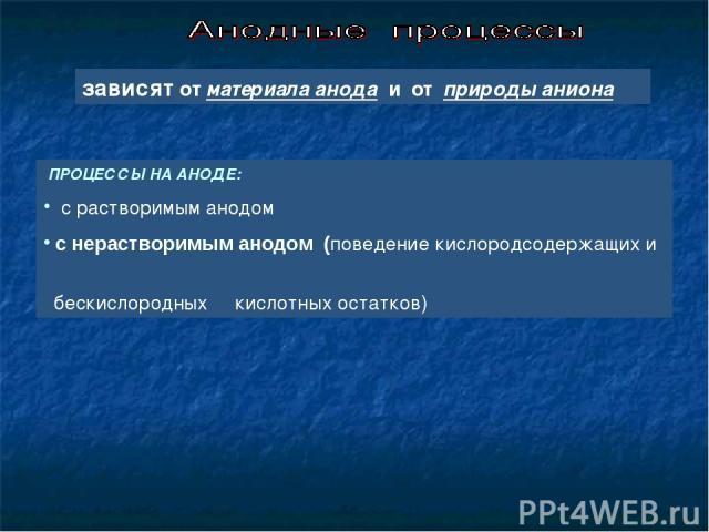 ПРОЦЕССЫ НА АНОДЕ: с растворимым анодом с нерастворимым анодом (поведение кислородсодержащих и бескислородных кислотных остатков) зависят от материала анода и от природы аниона