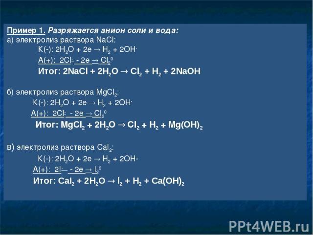 Пример 1. Разряжается анион соли и вода: а) электролиз раствора NaCl: К(-): 2H2O + 2e H2 + 2OH- А(+): 2Cl- - 2e Cl20 Итог: 2NaCl + 2H2O Cl2 + H2 + 2NaOH б) электролиз раствора MgCl2: К(-): 2H2O + 2e H2 + 2OH- А(+): 2Cl- - 2e Cl20 Итог: MgCl2 + 2H2O …