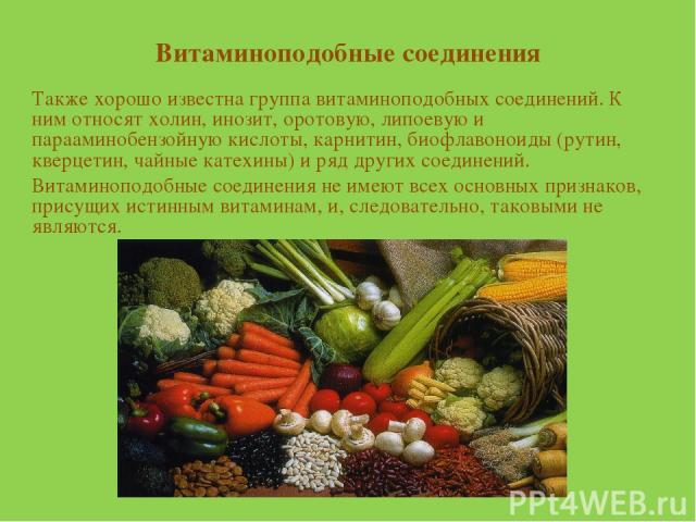 Витаминоподобные соединения Также хорошо известна группа витаминоподобных соединений. К ним относят холин, инозит, оротовую, липоевую и парааминобензойную кислоты, карнитин, биофлавоноиды (рутин, кверцетин, чайные катехины) и ряд других соединений. …