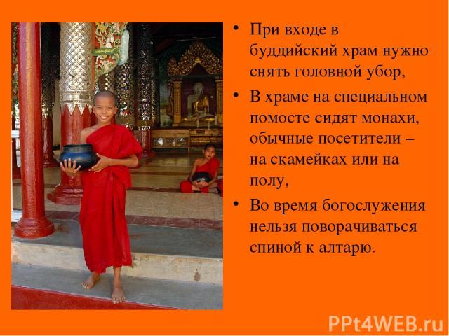 При входе в буддийский храм нужно снять головной убор, В храме на специальном помосте сидят монахи, обычные посетители – на скамейках или на полу, Во время богослужения нельзя поворачиваться спиной к алтарю.