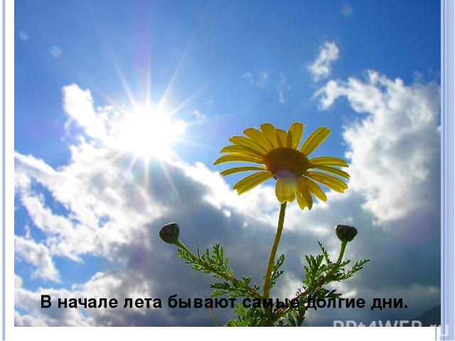 В начале лета бывают самые долгие дни.