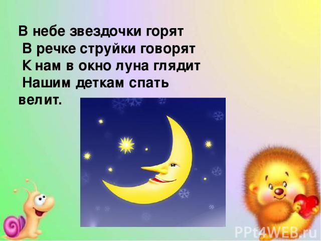 В небе звездочки горят В речке струйки говорят К нам в окно луна глядит Нашим деткам спать велит.