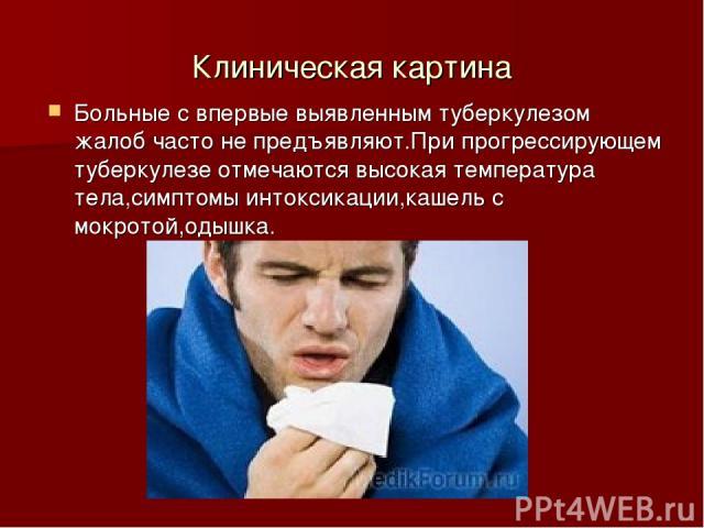 Клиническая картина Больные с впервые выявленным туберкулезом жалоб часто не предъявляют.При прогрессирующем туберкулезе отмечаются высокая температура тела,симптомы интоксикации,кашель с мокротой,одышка.