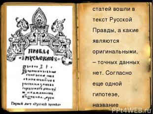 Есть мнение, что еще до Русской правды существовал некий Закон Русский, однако к