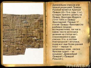 Древнейшим списком или первой редакцией Правды Русской является Краткая Правда (