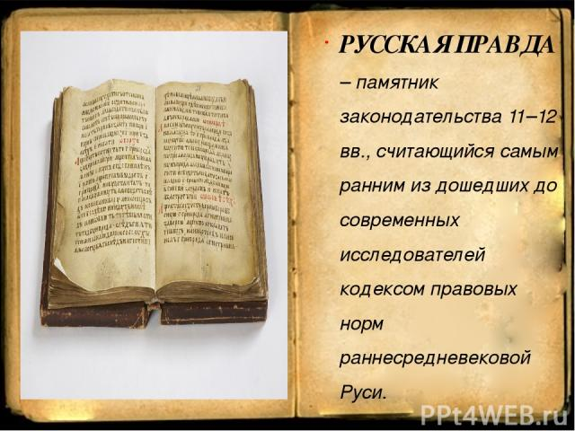 РУССКАЯ ПРАВДА – памятник законодательства 11–12 вв., считающийся самым ранним из дошедших до современных исследователей кодексом правовых норм раннесредневековой Руси.