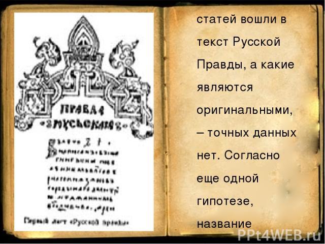Есть мнение, что еще до Русской правды существовал некий Закон Русский, однако какие из его статей вошли в текст Русской Правды, а какие являются оригинальными, – точных данных нет. Согласно еще одной гипотезе, название «Правда Роськая» происходит о…