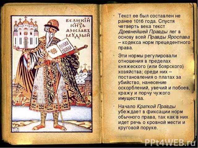 Текст ее был составлен не ранее 1016 года. Спустя четверть века текст Древнейшей Правды лег в основу всей Правды Ярослава – кодекса норм прецедентного права. Эти нормы регулировали отношения в пределах княжеского (или боярского) хозяйства; среди них…
