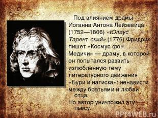 Под влиянием драмы Иоганна Антона Лейзевица (1752—1806) «Юлиус Тарентский» (1776