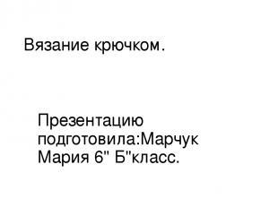 "Вязание крючком. Презентацию подготовила:Марчук Мария 6"" Б""класс."