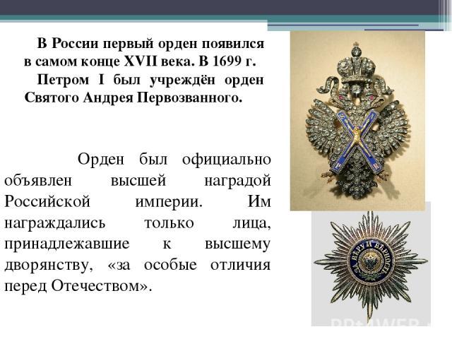 В России первый орден появился в самом конце XVII века. В 1699 г. Петром I был учреждён орден Святого Андрея Первозванного. Орден был официально объявлен высшей наградой Российской империи. Им награждались только лица, принадлежавшие к высшему дворя…