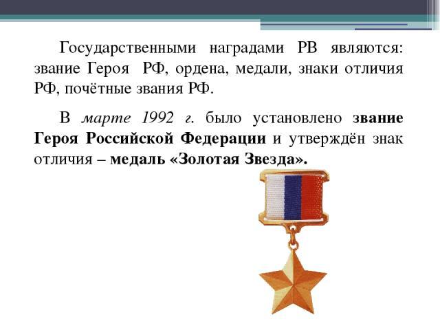 Государственными наградами РВ являются: звание Героя РФ, ордена, медали, знаки отличия РФ, почётные звания РФ. В марте 1992 г. было установлено звание Героя Российской Федерации и утверждён знак отличия – медаль «Золотая Звезда».