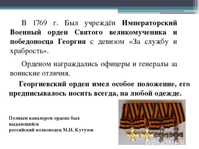 В 1769 г. Был учреждён Императорский Военный орден Святого великомученика и победоносца Георгия с девизом «За службу и храбрость». Орденом награждались офицеры и генералы за воинские отличия. Георгиевский орден имел особое положение, его предписывал…