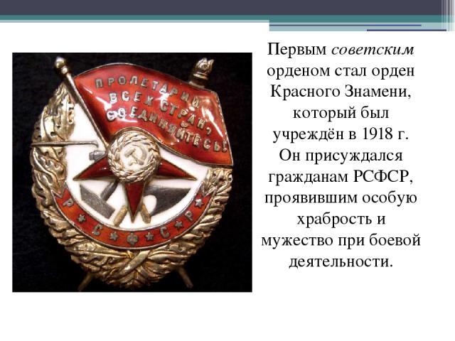 Первым советским орденом стал орден Красного Знамени, который был учреждён в 1918 г. Он присуждался гражданам РСФСР, проявившим особую храбрость и мужество при боевой деятельности.