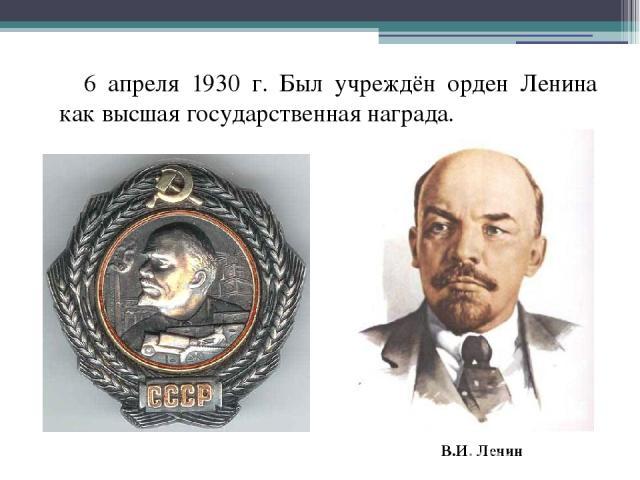 6 апреля 1930 г. Был учреждён орден Ленина как высшая государственная награда. В.И. Ленин