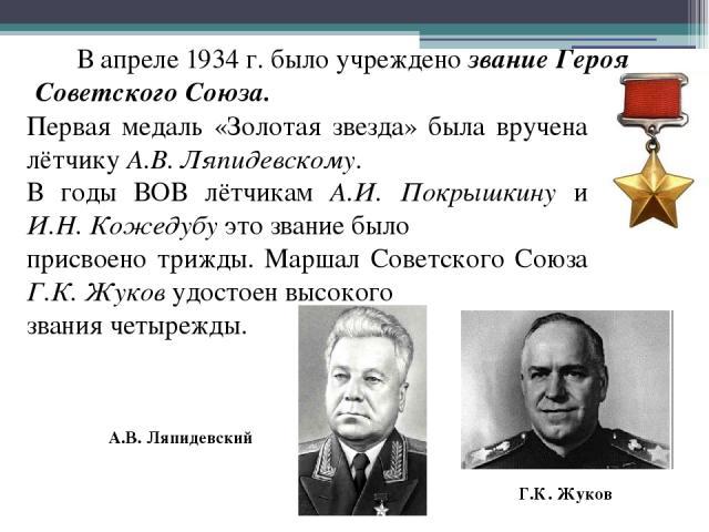 В апреле 1934 г. было учреждено звание Героя Советского Союза. Первая медаль «Золотая звезда» была вручена лётчику А.В. Ляпидевскому. В годы ВОВ лётчикам А.И. Покрышкину и И.Н. Кожедубу это звание было присвоено трижды. Маршал Советского Союза Г.К. …