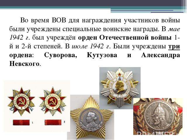 Во время ВОВ для награждения участников войны были учреждены специальные воинские награды. В мае 1942 г. был учреждён орден Отечественной войны 1-й и 2-й степеней. В июле 1942 г. Были учреждены три ордена: Суворова, Кутузова и Александра Невского.