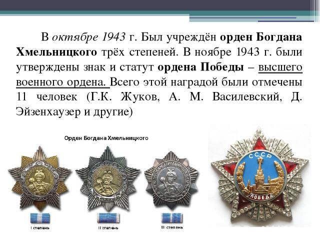 В октябре 1943 г. Был учреждён орден Богдана Хмельницкого трёх степеней. В ноябре 1943 г. были утверждены знак и статут ордена Победы – высшего военного ордена. Всего этой наградой были отмечены 11 человек (Г.К. Жуков, А. М. Василевский, Д. Эйзенхау…