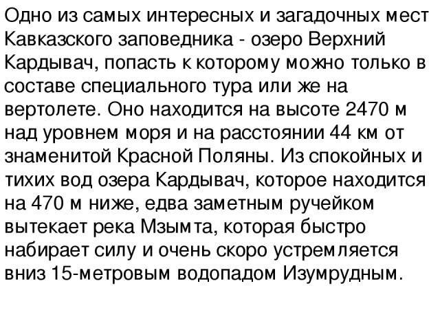 Одно из самых интересных и загадочных мест Кавказского заповедника - озеро Верхний Кардывач, попасть к которому можно только в составе специального тура или же на вертолете. Оно находится на высоте 2470 м над уровнем моря и на расстоянии 44 км от зн…