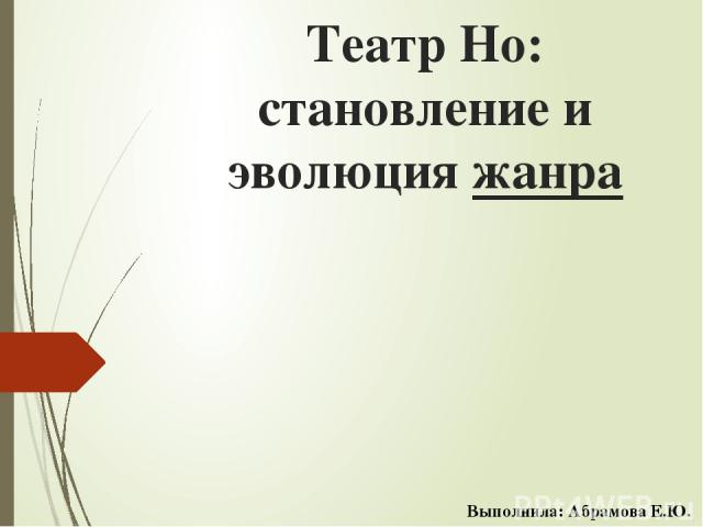 Театр Но: становление и эволюция жанра Выполнила: Абрамова Е.Ю.