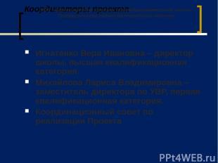 Координаторы проекта Игнатенко Вера Ивановна – директор школы, высшая квалификац