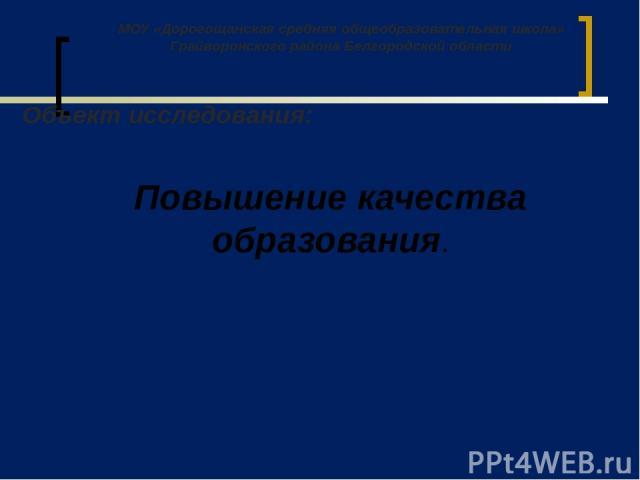 Повышение качества образования. МОУ «Дорогощанская средняя общеобразовательная школа» Грайворонского района Белгородской области Объект исследования: