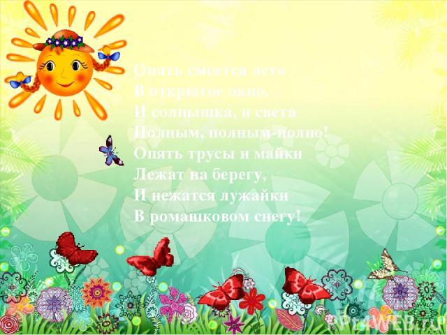 Опять смеется лето В открытое окно, И солнышка, и света Полным, полным-полно! Опять трусы и майки Лежат на берегу, И нежатся лужайки В ромашковом снегу!