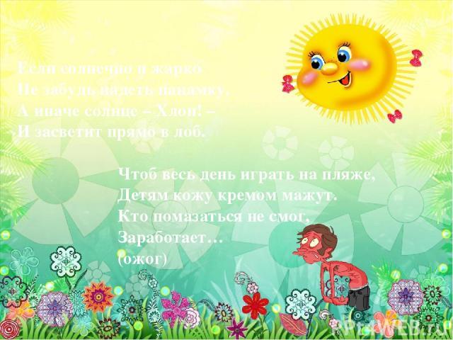Если солнечно и жарко Не забудь надеть панамку, А иначе солнце – Хлоп! – И засветит прямо в лоб. Чтоб весь день играть на пляже, Детям кожу кремом мажут. Кто помазаться не смог, Заработает… (ожог)