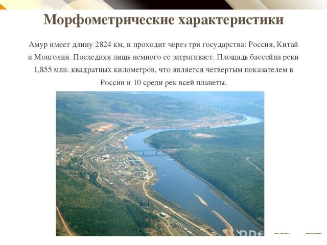 Морфометрические характеристики Амур имеет длину 2824 км, и проходит через три государства: Россия, Китай и Монголия. Последняя лишь немного ее затрагивает. Площадь бассейна реки 1,855 млн. квадратных километров, что является четвертым показателем в…