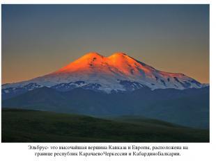 Эльбрус- это высочайшая вершина Кавказа и Европы, расположена на границе республ