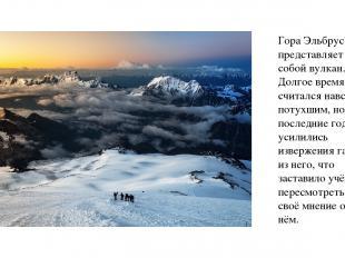 Гора Эльбрус представляет собой вулкан. Долгое время он считался навсегда потухш