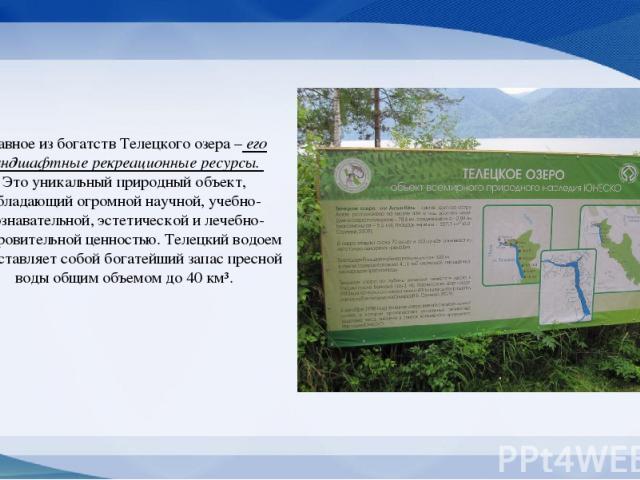Главное из богатств Телецкого озера – его ландшафтные рекреационные ресурсы. Это уникальный природный объект, обладающий огромной научной, учебно-познавательной, эстетической и лечебно-оздоровительной ценностью. Телецкий водоем представляет собой бо…