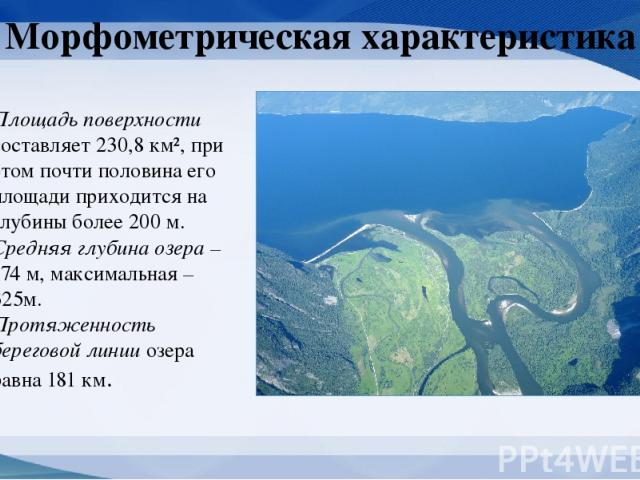 Морфометрическая характеристика Площадь поверхности составляет 230,8 км², при этом почти половина его площади приходится на глубины более 200 м. Средняя глубина озера – 174 м, максимальная – 325м. Протяженность береговой линии озера равна 181 км.