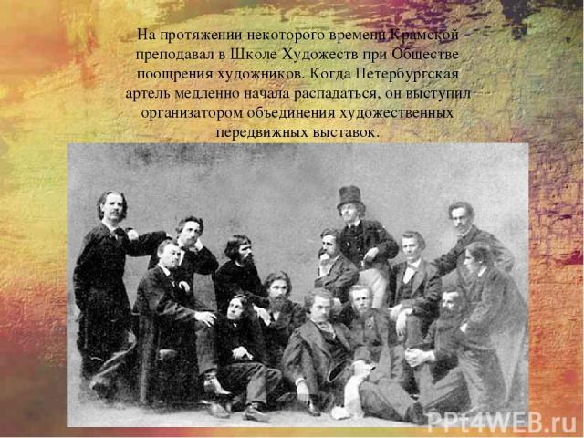 На протяжении некоторого времени Крамской преподавал в Школе Художеств при Обществе поощрения художников. Когда Петербургская артель медленно начала распадаться, он выступил организатором объединения художественных передвижных выставок.
