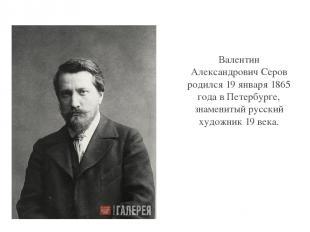 Валентин Александрович Серов родился 19 января 1865 года в Петербурге, знамениты