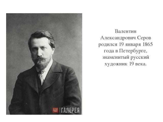 Валентин Александрович Серов родился 19 января 1865 года в Петербурге, знаменитый русский художник 19 века. Click to edit Master text style Second level