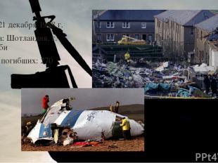 Дата: 21 декабря 1988 г. Страна: Шотландия, г. Локерби Число погибших: 270