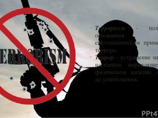 Терроризм - политика, основанная на систематическом применении террора. Террор -