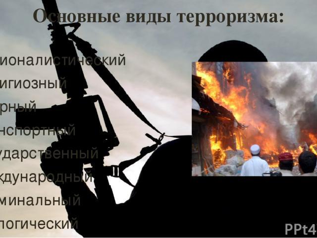 Основные виды терроризма: националистический религиозный ядерный транспортный государственный международный криминальный экологический