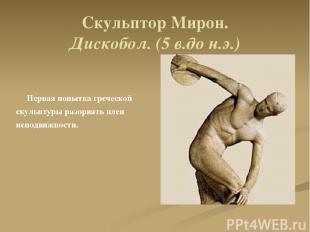 Скульптор Мирон. Дискобол. (5 в.до н.э.) Первая попытка греческой скульптуры раз