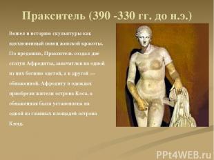 Пракситель (390 -330 гг. до н.э.) Вошел в историю скульптуры как вдохновенный пе
