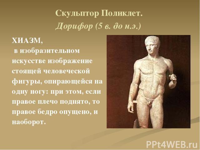Скульптор Поликлет. Дорифор (5 в. до н.э.) ХИАЗМ, в изобразительном искусстве изображение стоящей человеческой фигуры, опирающейся на одну ногу: при этом, если правое плечо поднято, то правое бедро опущено, и наоборот.