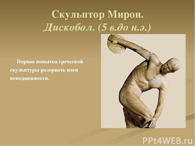Скульптор Мирон. Дискобол. (5 в.до н.э.) Первая попытка греческой скульптуры разорвать плен неподвижности.