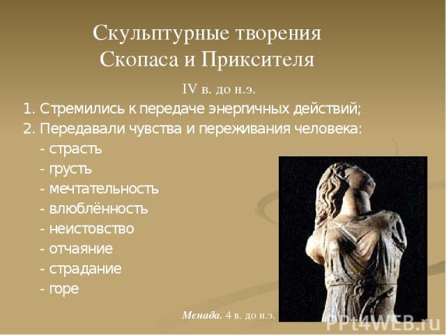 IV в. до н.э. 1. Стремились к передаче энергичных действий; 2. Передавали чувства и переживания человека: - страсть - грусть - мечтательность - влюблённость - неистовство - отчаяние - страдание - горе Скульптурные творения Скопаса и Приксителя Менад…